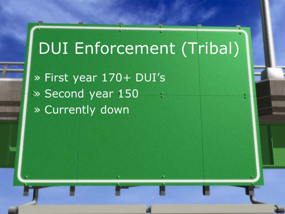 DUI Enforcement (Tribal) »First year 170+ DUI's »Second year 150 »Currently down