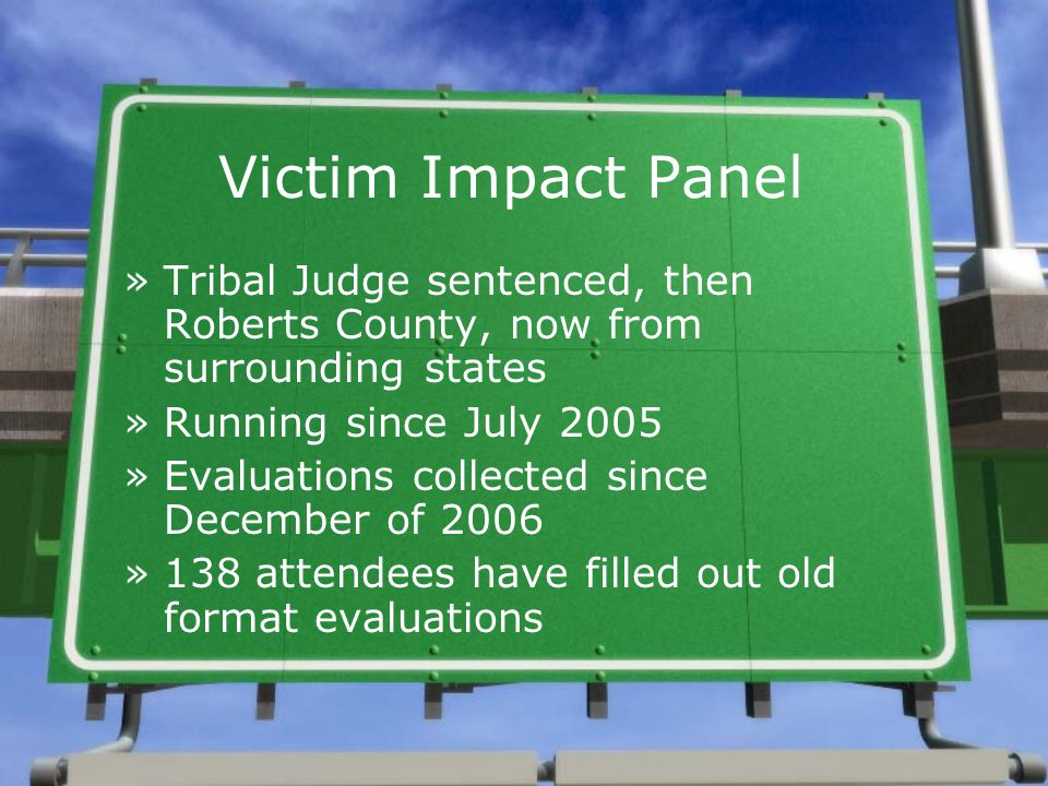 Victim Impact Panel »Tribal Judge sentenced, then Roberts County, now from surrounding states »Running since July 2005 »Evaluations collected since De