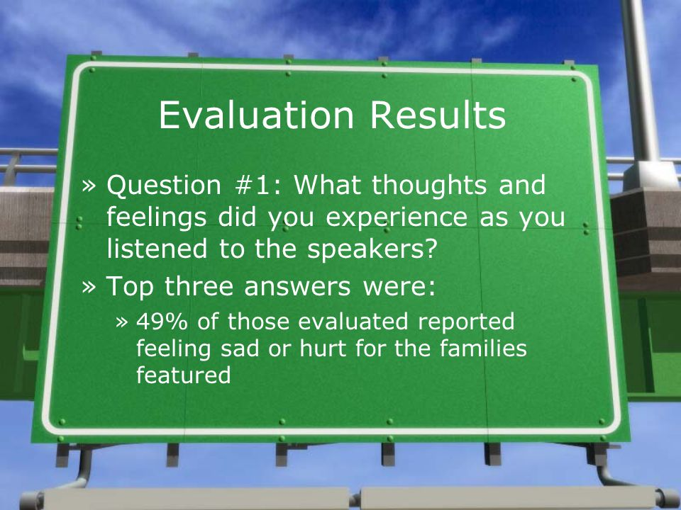 Evaluation Results »Question #1: What thoughts and feelings did you experience as you listened to the speakers? »Top three answers were: »49% of those
