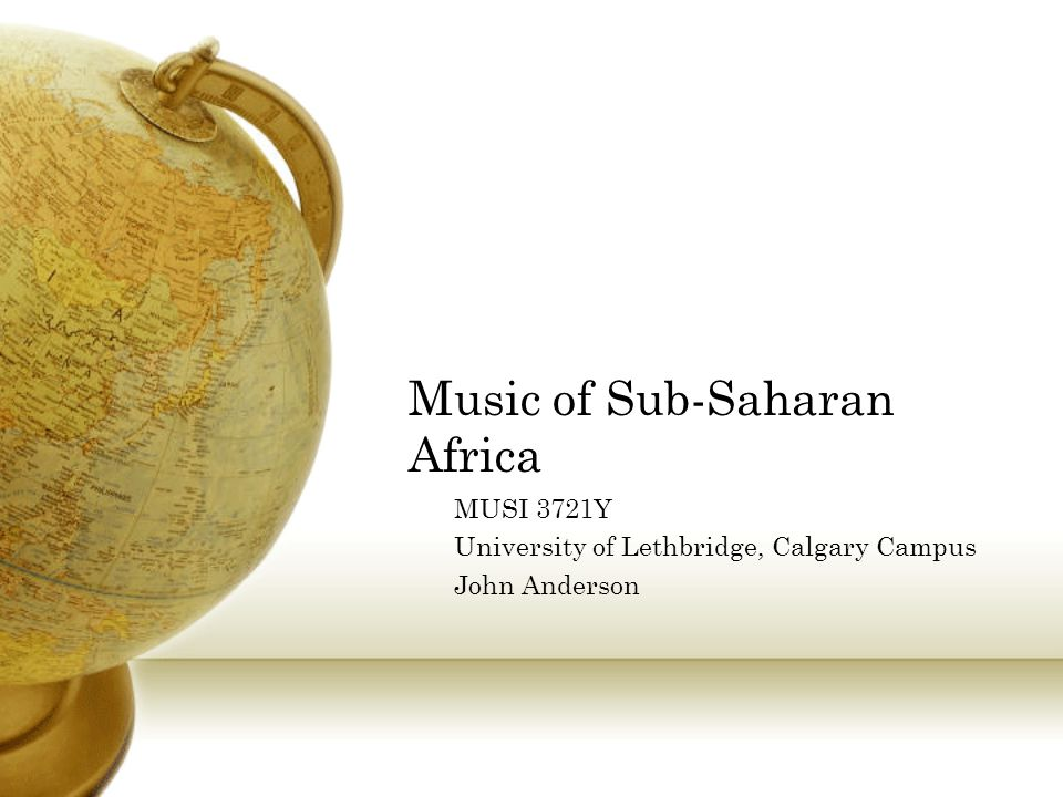 Music of Sub-Saharan Africa MUSI 3721Y University of Lethbridge, Calgary Campus John Anderson