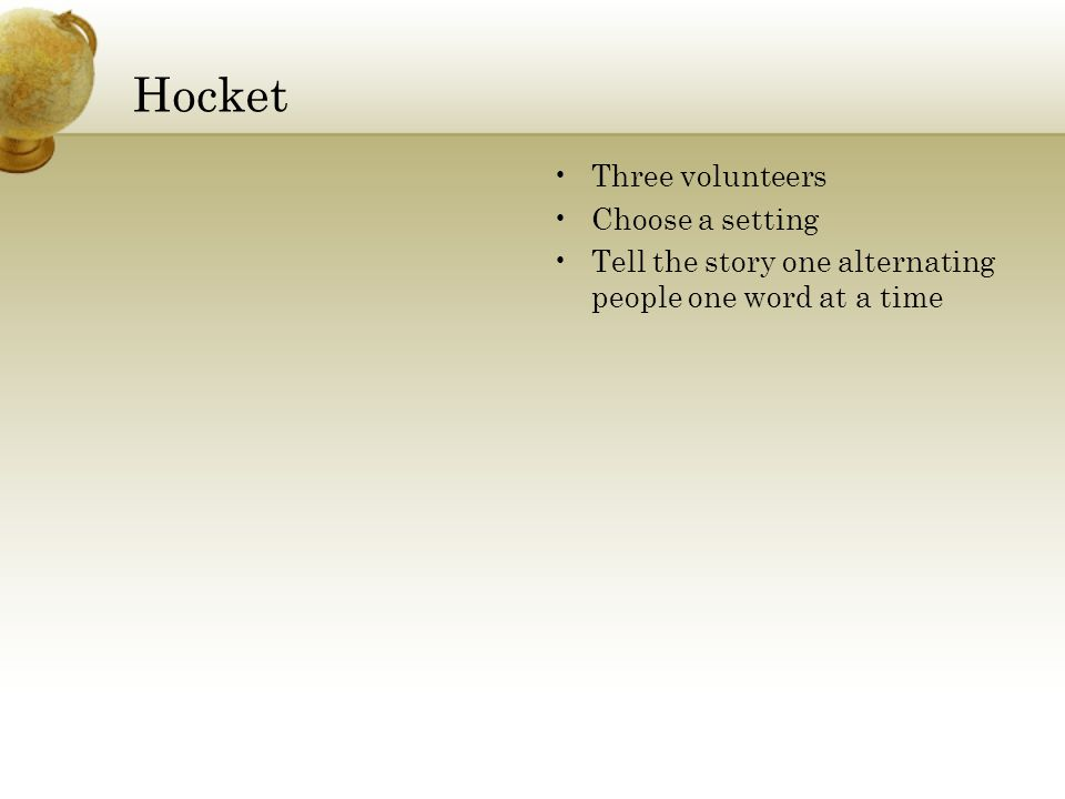 Hocket Three volunteers Choose a setting Tell the story one alternating people one word at a time