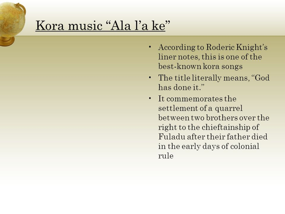 Kora music Ala l'a ke According to Roderic Knight's liner notes, this is one of the best-known kora songs The title literally means, God has done it. It commemorates the settlement of a quarrel between two brothers over the right to the chieftainship of Fuladu after their father died in the early days of colonial rule
