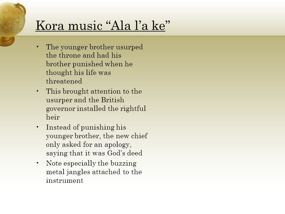 Kora music Ala l'a ke The younger brother usurped the throne and had his brother punished when he thought his life was threatened This brought attention to the usurper and the British governor installed the rightful heir Instead of punishing his younger brother, the new chief only asked for an apology, saying that it was God's deed Note especially the buzzing metal jangles attached to the instrument
