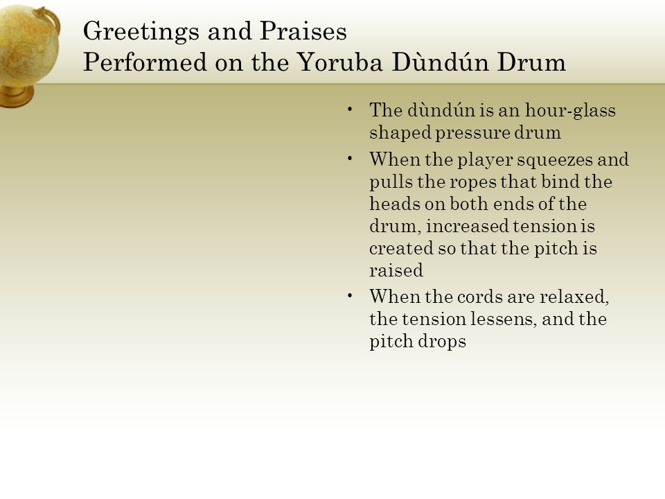 Greetings and Praises Performed on the Yoruba Dùndún Drum The dùndún is an hour-glass shaped pressure drum When the player squeezes and pulls the ropes that bind the heads on both ends of the drum, increased tension is created so that the pitch is raised When the cords are relaxed, the tension lessens, and the pitch drops