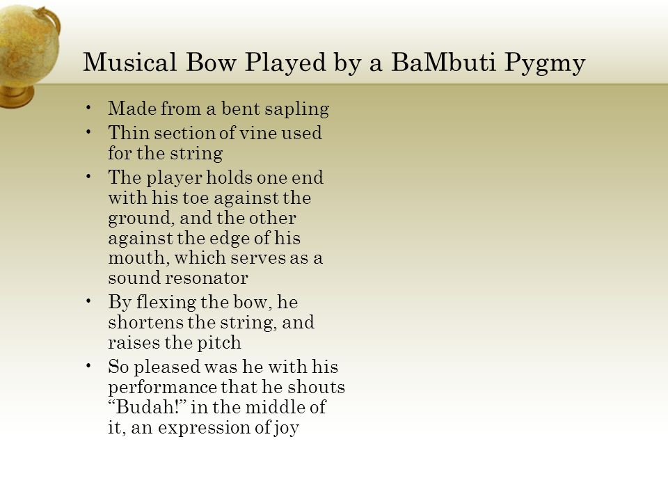 Musical Bow Played by a BaMbuti Pygmy Made from a bent sapling Thin section of vine used for the string The player holds one end with his toe against the ground, and the other against the edge of his mouth, which serves as a sound resonator By flexing the bow, he shortens the string, and raises the pitch So pleased was he with his performance that he shouts Budah! in the middle of it, an expression of joy