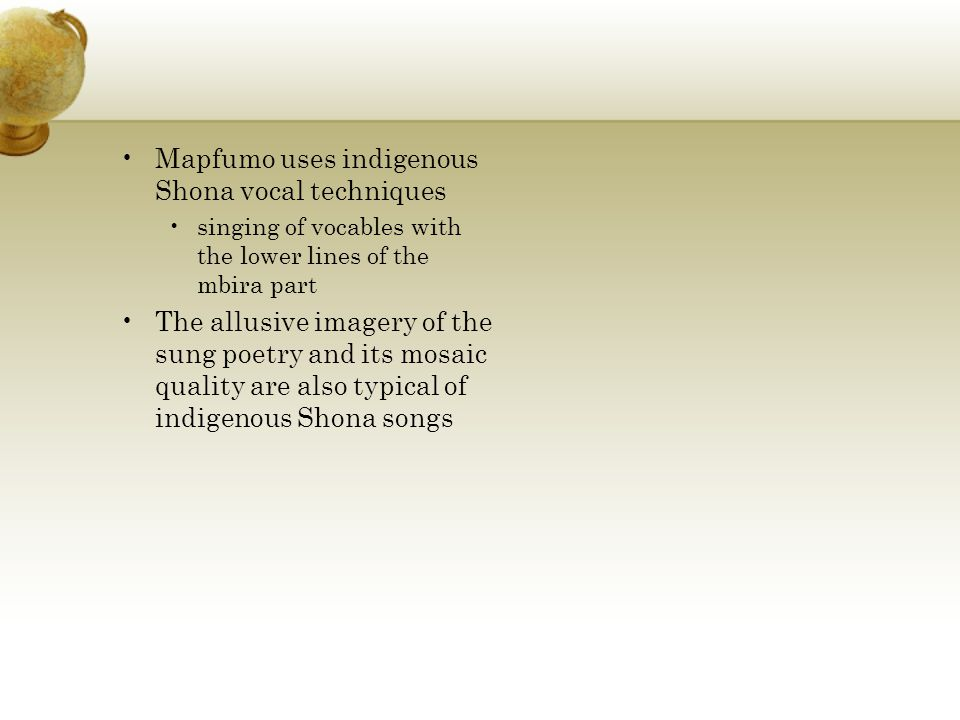 Mapfumo uses indigenous Shona vocal techniques singing of vocables with the lower lines of the mbira part The allusive imagery of the sung poetry and