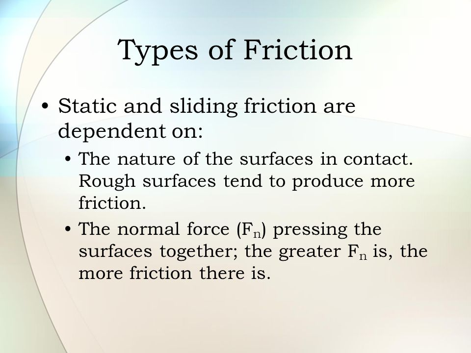 Types of Friction Static and sliding friction are dependent on: The nature of the surfaces in contact. Rough surfaces tend to produce more friction. T