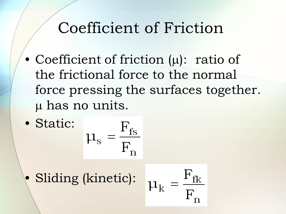 Coefficient of Friction Coefficient of friction (  ): ratio of the frictional force to the normal force pressing the surfaces together.  has no unit