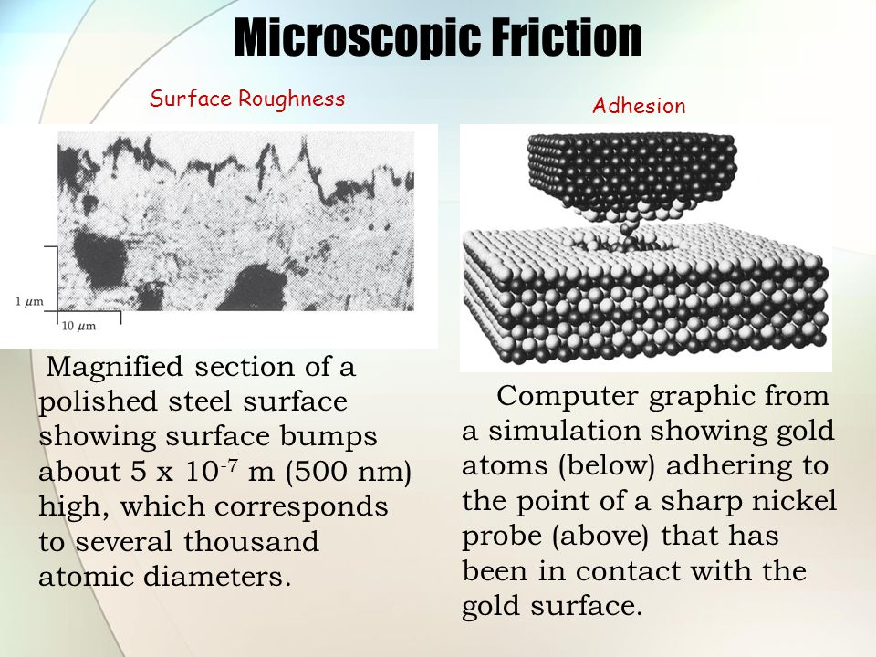 Microscopic Friction Magnified section of a polished steel surface showing surface bumps about 5 x 10 -7 m (500 nm) high, which corresponds to several