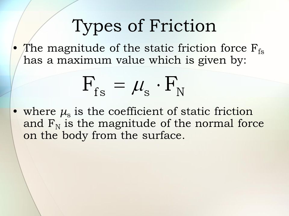 Types of Friction The magnitude of the static friction force F fs has a maximum value which is given by: where μ s is the coefficient of static fricti