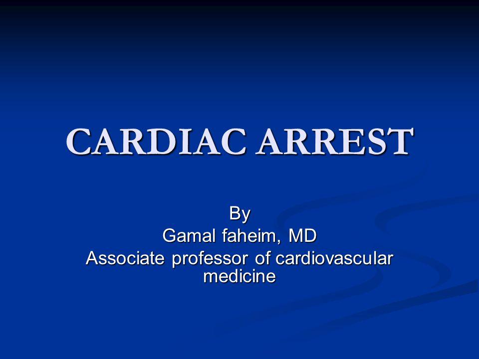 CARDIAC ARREST By Gamal faheim, MD Associate professor of cardiovascular medicine