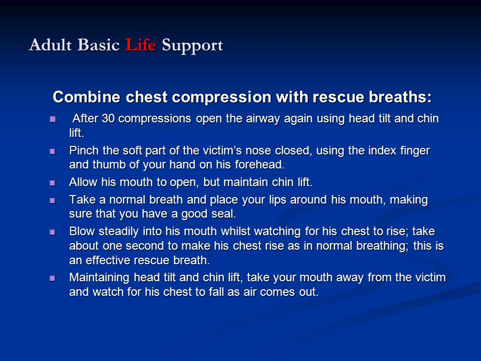 Adult Basic Life Support Combine chest compression with rescue breaths: Combine chest compression with rescue breaths: After 30 compressions open the