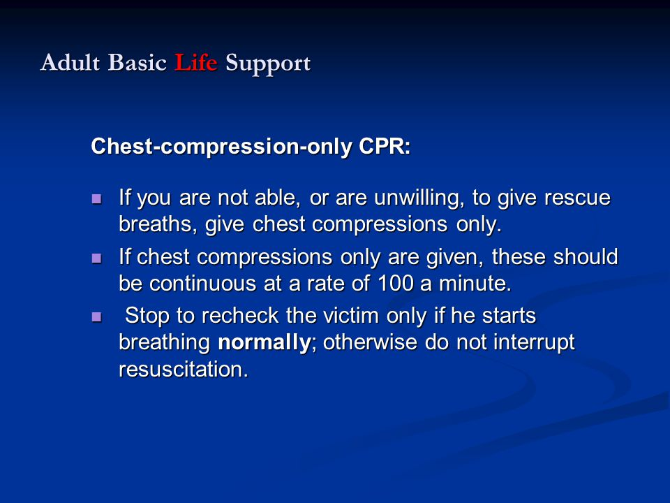Adult Basic Life Support Chest-compression-only CPR: If you are not able, or are unwilling, to give rescue breaths, give chest compressions only. If y