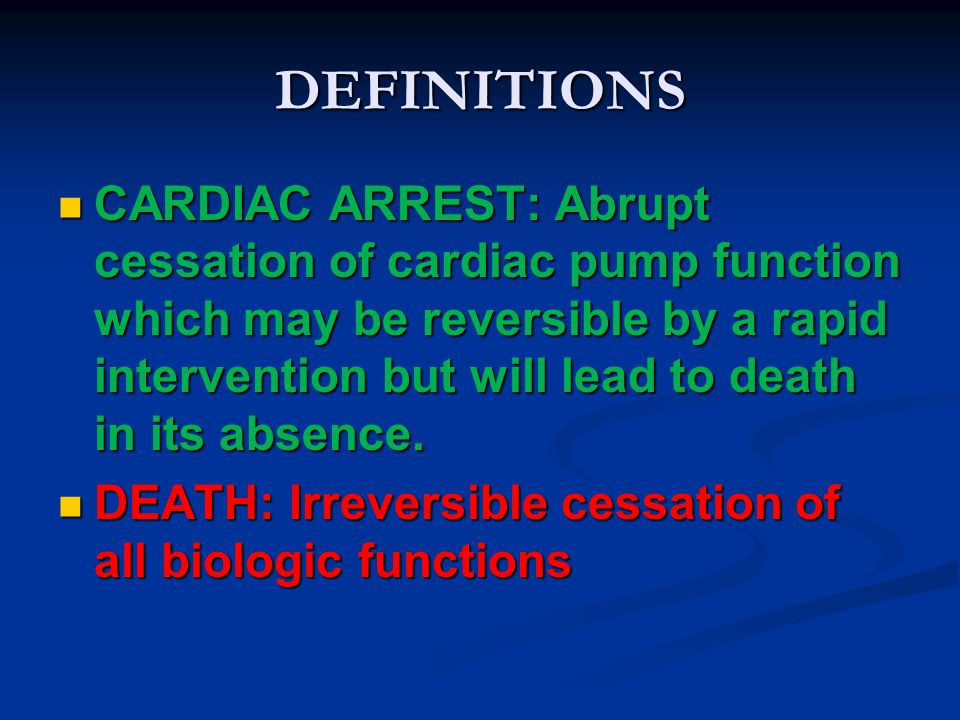 DEFINITIONS CARDIAC ARREST: Abrupt cessation of cardiac pump function which may be reversible by a rapid intervention but will lead to death in its ab