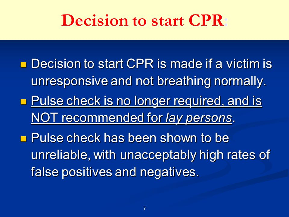 7 Decision to start CPR: Decision to start CPR is made if a victim is unresponsive and not breathing normally. Decision to start CPR is made if a vict