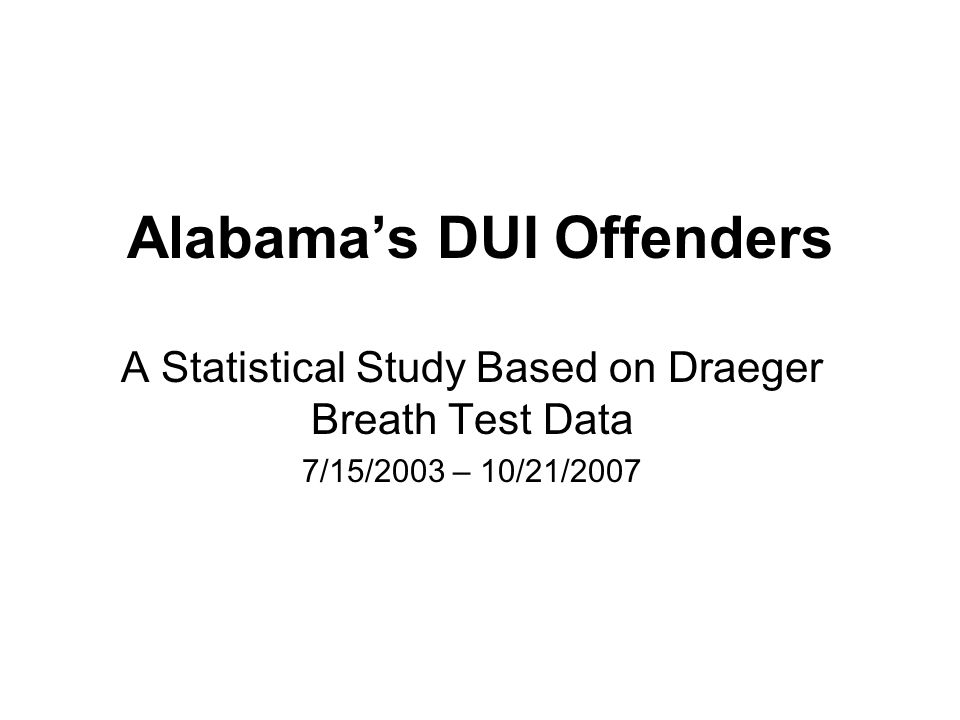 Alabama's DUI Offenders A Statistical Study Based on Draeger Breath Test Data 7/15/2003 – 10/21/2007