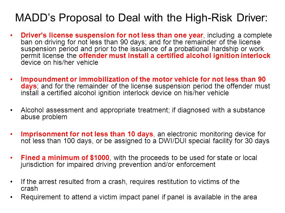 MADD's Proposal to Deal with the High-Risk Driver: Driver s license suspension for not less than one year, including a complete ban on driving for not less than 90 days; and for the remainder of the license suspension period and prior to the issuance of a probational hardship or work permit license the offender must install a certified alcohol ignition interlock device on his/her vehicle Impoundment or immobilization of the motor vehicle for not less than 90 days; and for the remainder of the license suspension period the offender must install a certified alcohol ignition interlock device on his/her vehicle Alcohol assessment and appropriate treatment; if diagnosed with a substance abuse problem Imprisonment for not less than 10 days, an electronic monitoring device for not less than 100 days, or be assigned to a DWI/DUI special facility for 30 days Fined a minimum of $1000, with the proceeds to be used for state or local jurisdiction for impaired driving prevention and/or enforcement If the arrest resulted from a crash, requires restitution to victims of the crash Requirement to attend a victim impact panel if panel is available in the area