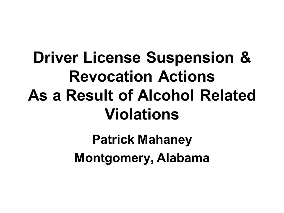 Driver License Suspension & Revocation Actions As a Result of Alcohol Related Violations Patrick Mahaney Montgomery, Alabama