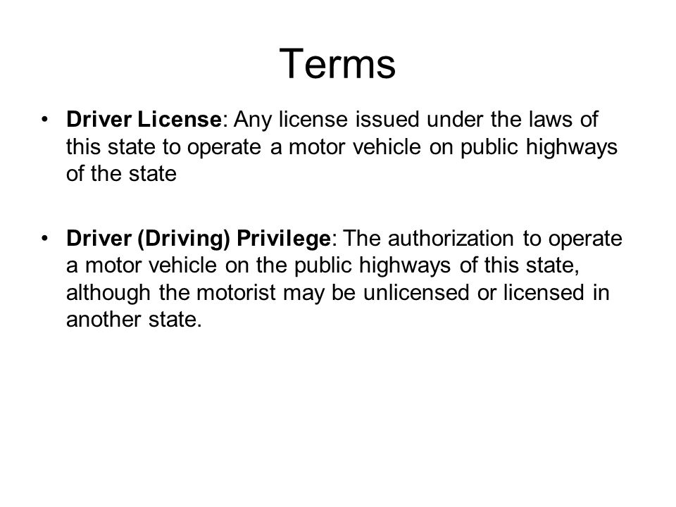 Terms Driver License: Any license issued under the laws of this state to operate a motor vehicle on public highways of the state Driver (Driving) Privilege: The authorization to operate a motor vehicle on the public highways of this state, although the motorist may be unlicensed or licensed in another state.