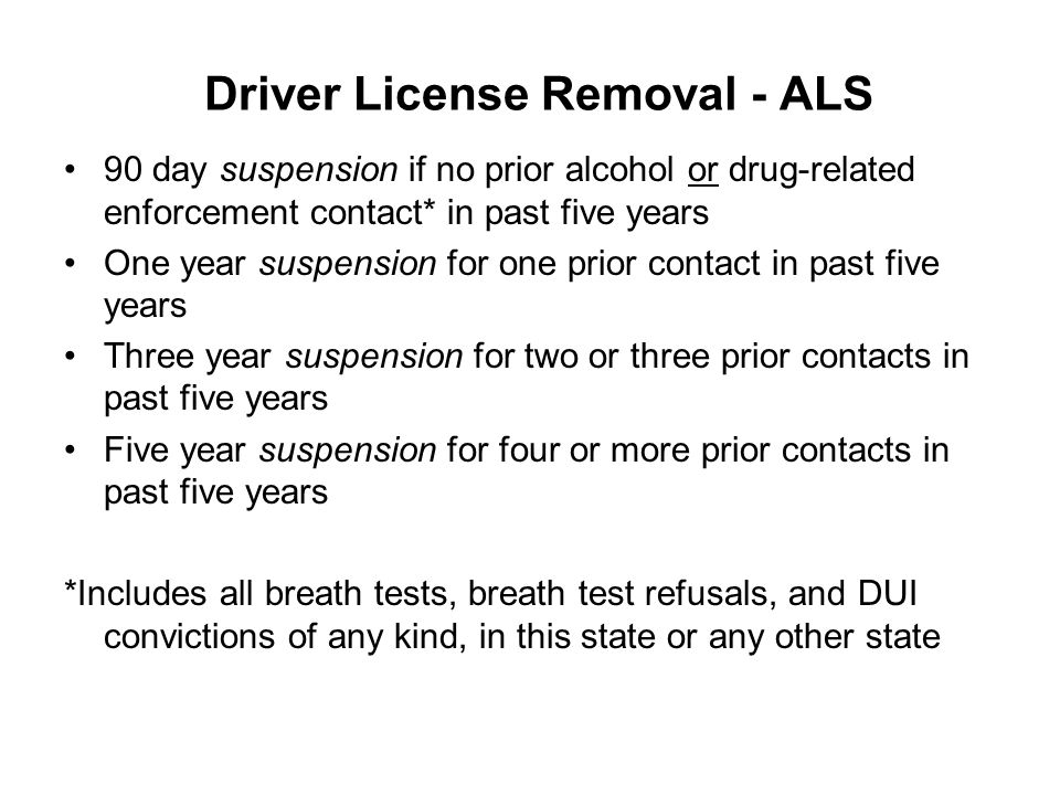 Driver License Removal - ALS 90 day suspension if no prior alcohol or drug-related enforcement contact* in past five years One year suspension for one prior contact in past five years Three year suspension for two or three prior contacts in past five years Five year suspension for four or more prior contacts in past five years *Includes all breath tests, breath test refusals, and DUI convictions of any kind, in this state or any other state