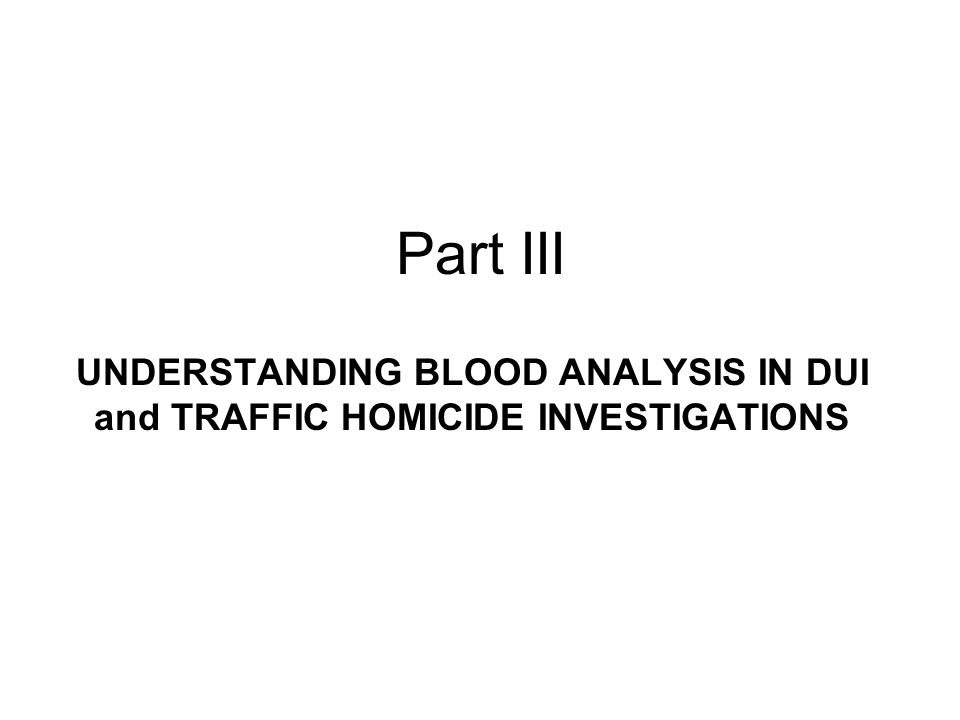 Part III UNDERSTANDING BLOOD ANALYSIS IN DUI and TRAFFIC HOMICIDE INVESTIGATIONS