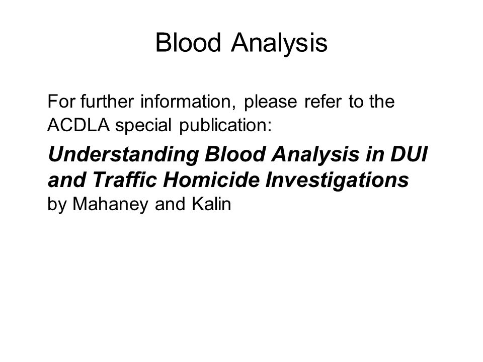Blood Analysis For further information, please refer to the ACDLA special publication: Understanding Blood Analysis in DUI and Traffic Homicide Investigations by Mahaney and Kalin