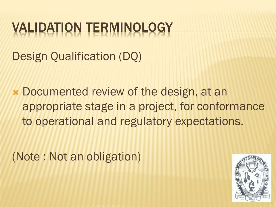 Design Qualification (DQ)  Documented review of the design, at an appropriate stage in a project, for conformance to operational and regulatory expec