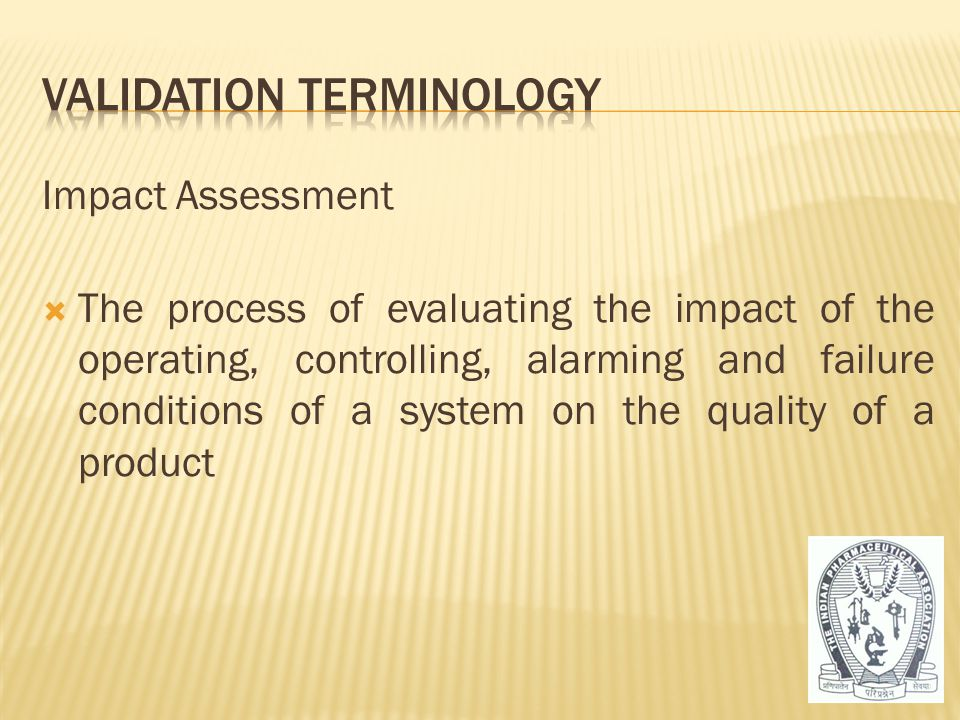 Impact Assessment  The process of evaluating the impact of the operating, controlling, alarming and failure conditions of a system on the quality of