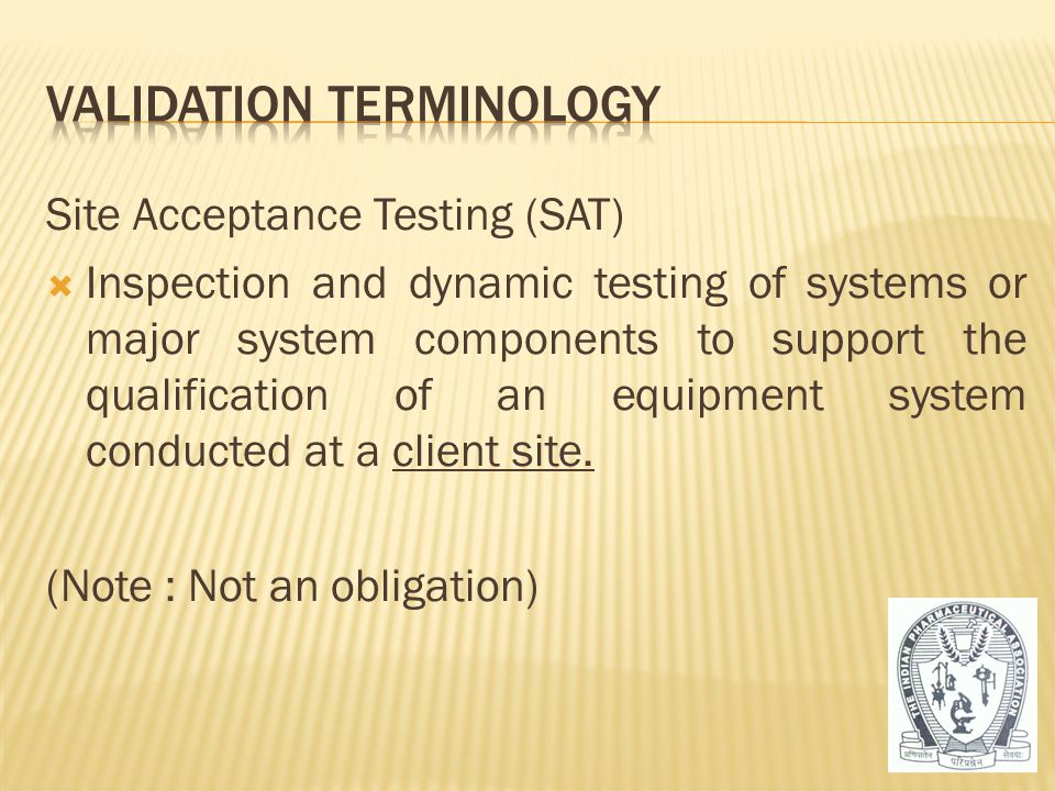 Site Acceptance Testing (SAT)  Inspection and dynamic testing of systems or major system components to support the qualification of an equipment syst