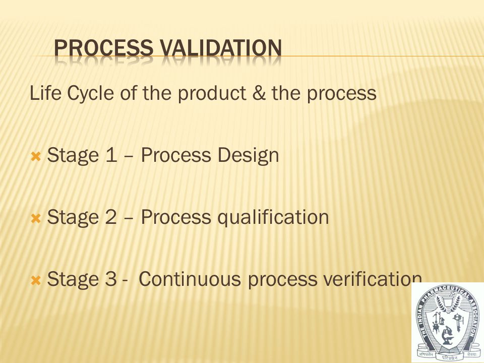 Life Cycle of the product & the process  Stage 1 – Process Design  Stage 2 – Process qualification  Stage 3 - Continuous process verification 34