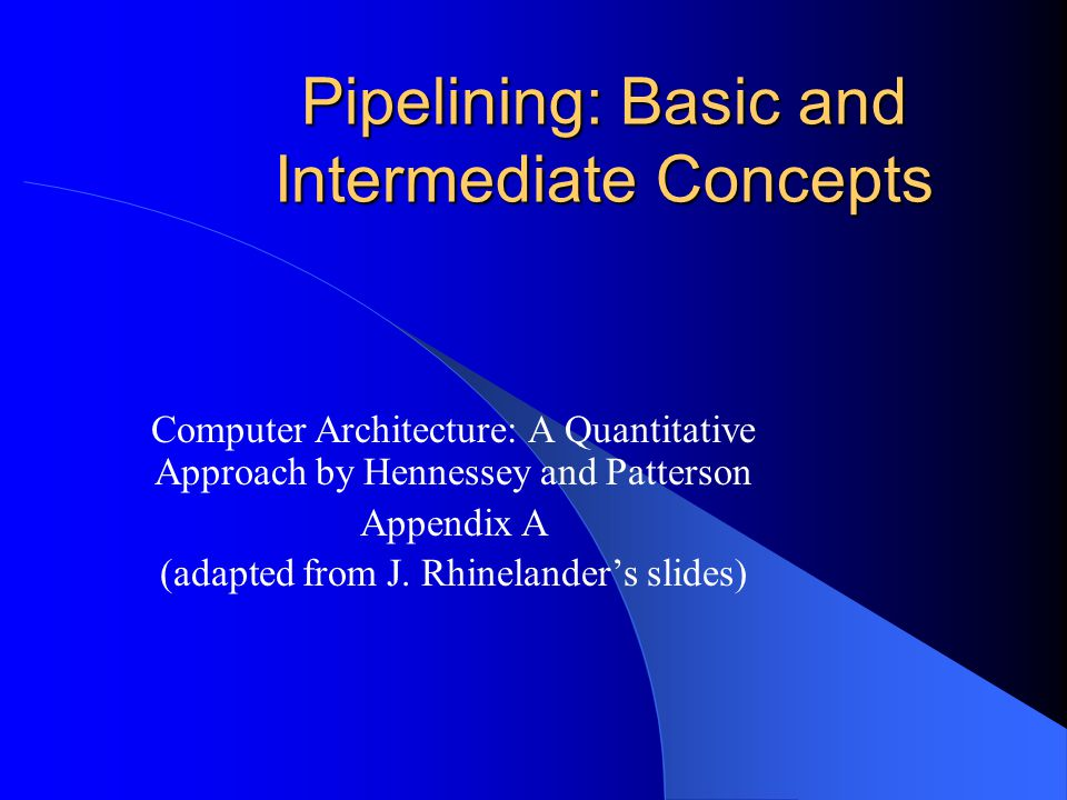 Pipelining: Basic and Intermediate Concepts Computer Architecture: A Quantitative Approach by Hennessey and Patterson Appendix A (adapted from J. Rhin