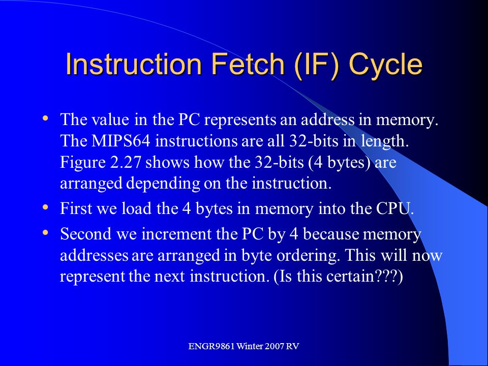 ENGR9861 Winter 2007 RV Instruction Fetch (IF) Cycle The value in the PC represents an address in memory. The MIPS64 instructions are all 32-bits in l