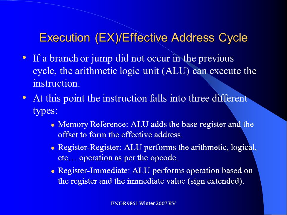 ENGR9861 Winter 2007 RV Execution (EX)/Effective Address Cycle If a branch or jump did not occur in the previous cycle, the arithmetic logic unit (ALU