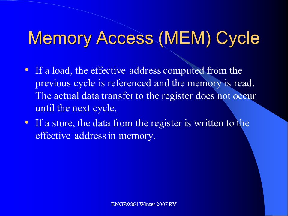 ENGR9861 Winter 2007 RV Memory Access (MEM) Cycle If a load, the effective address computed from the previous cycle is referenced and the memory is re