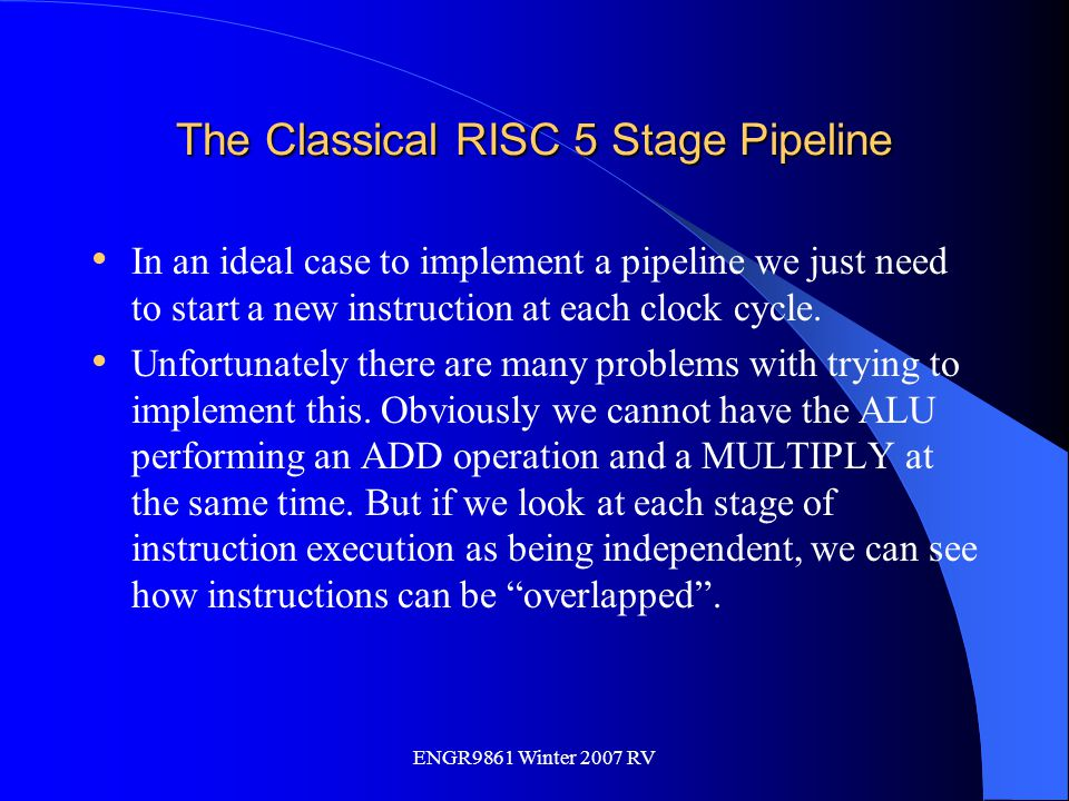 ENGR9861 Winter 2007 RV The Classical RISC 5 Stage Pipeline In an ideal case to implement a pipeline we just need to start a new instruction at each c