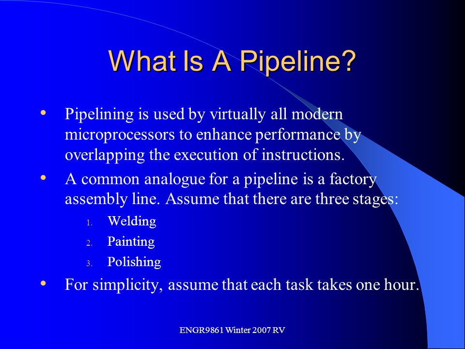 ENGR9861 Winter 2007 RV What Is A Pipeline? Pipelining is used by virtually all modern microprocessors to enhance performance by overlapping the execu