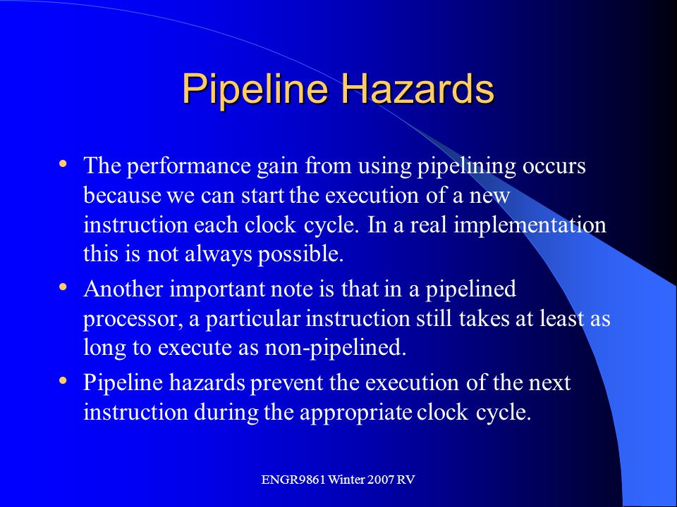 ENGR9861 Winter 2007 RV Pipeline Hazards The performance gain from using pipelining occurs because we can start the execution of a new instruction eac