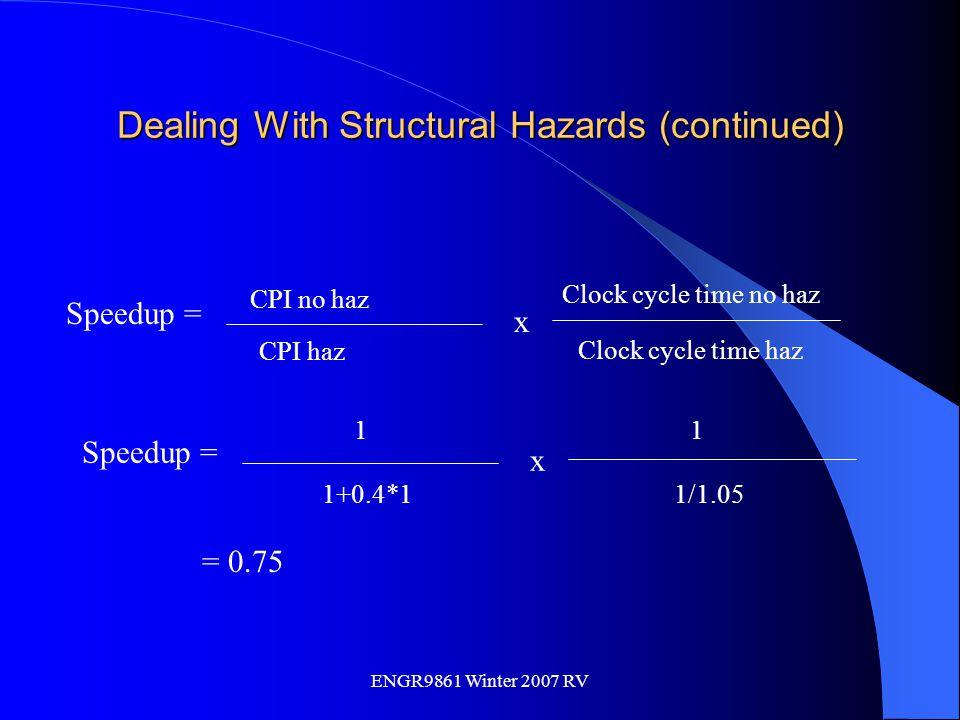 ENGR9861 Winter 2007 RV Dealing With Structural Hazards (continued) Speedup = CPI no haz CPI haz x Clock cycle time no haz Clock cycle time haz Speedu