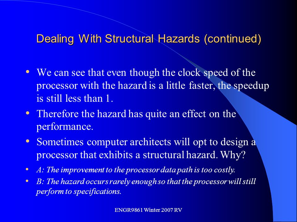 ENGR9861 Winter 2007 RV Dealing With Structural Hazards (continued) We can see that even though the clock speed of the processor with the hazard is a