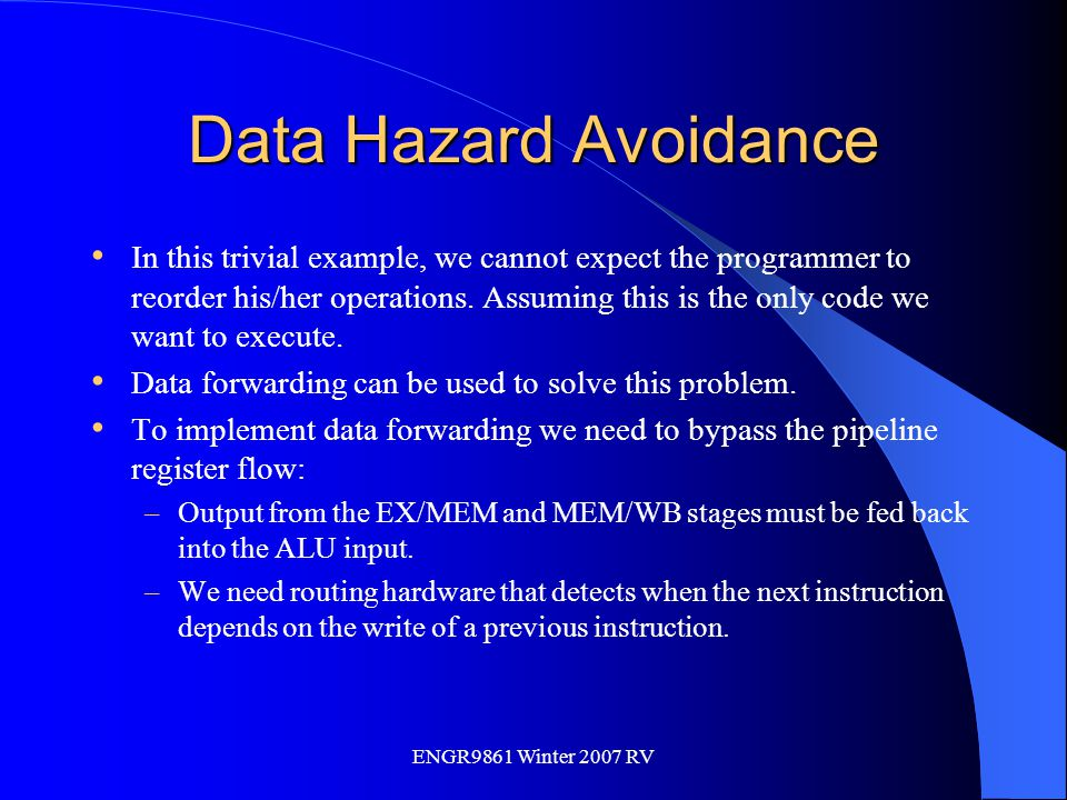 ENGR9861 Winter 2007 RV Data Hazard Avoidance In this trivial example, we cannot expect the programmer to reorder his/her operations. Assuming this is