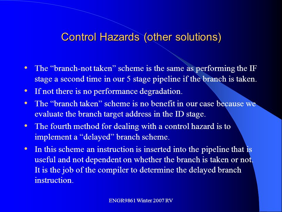 """ENGR9861 Winter 2007 RV Control Hazards (other solutions) The """"branch-not taken"""" scheme is the same as performing the IF stage a second time in our 5"""