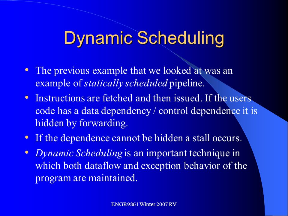 ENGR9861 Winter 2007 RV Dynamic Scheduling The previous example that we looked at was an example of statically scheduled pipeline. Instructions are fe