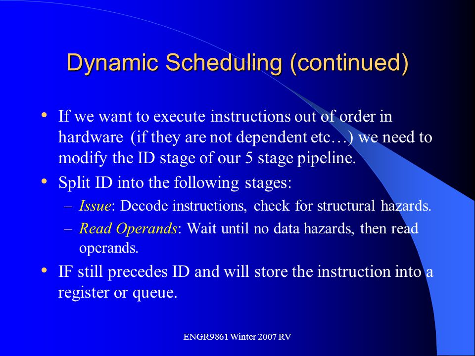 ENGR9861 Winter 2007 RV Dynamic Scheduling (continued) If we want to execute instructions out of order in hardware (if they are not dependent etc…) we