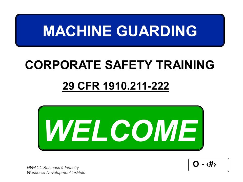 NWACC Business & Industry Workforce Development Institute O - 1 WELCOME MACHINE GUARDING CORPORATE SAFETY TRAINING 29 CFR 1910.211-222