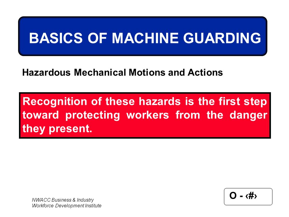 NWACC Business & Industry Workforce Development Institute O - 12 BASICS OF MACHINE GUARDING Hazardous Mechanical Motions and Actions Recognition of th
