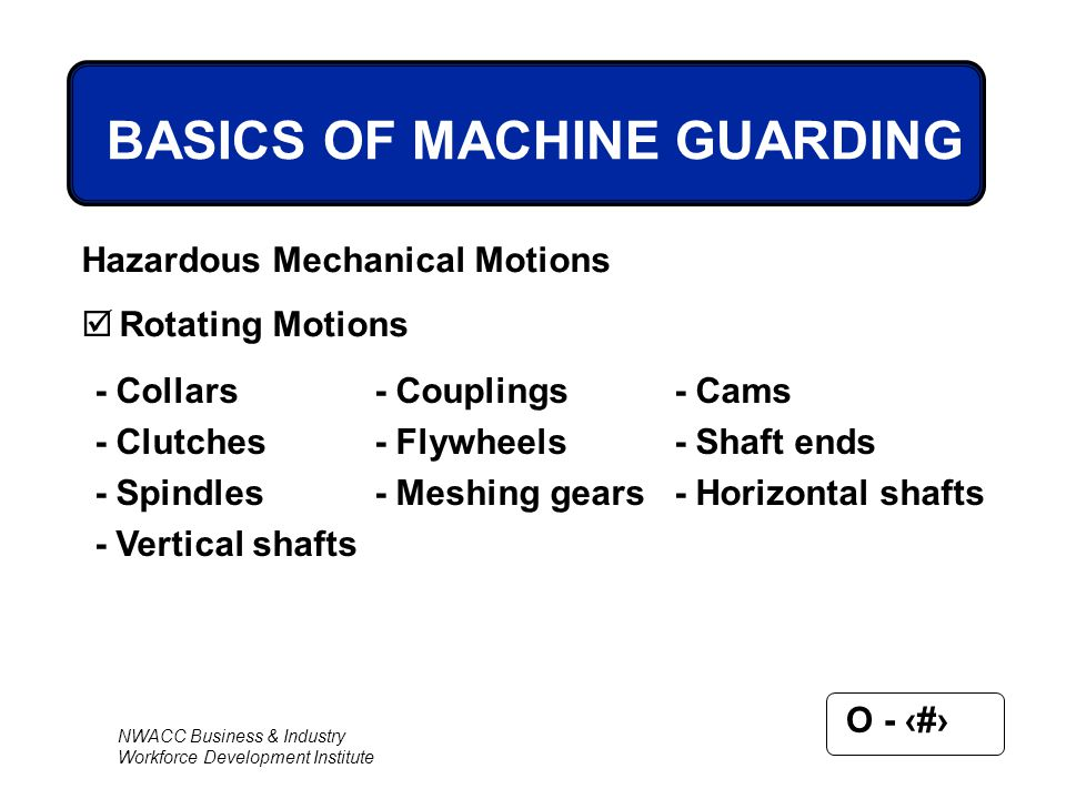 NWACC Business & Industry Workforce Development Institute O - 15 BASICS OF MACHINE GUARDING Hazardous Mechanical Motions  Rotating Motions - Collars-