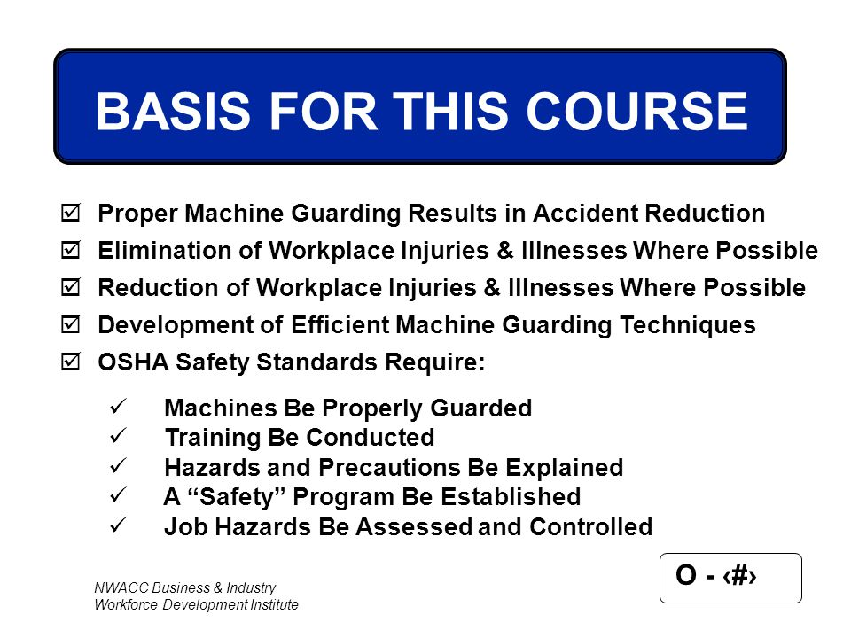 NWACC Business & Industry Workforce Development Institute O - 2 BASIS FOR THIS COURSE  Proper Machine Guarding Results in Accident Reduction  Elimin