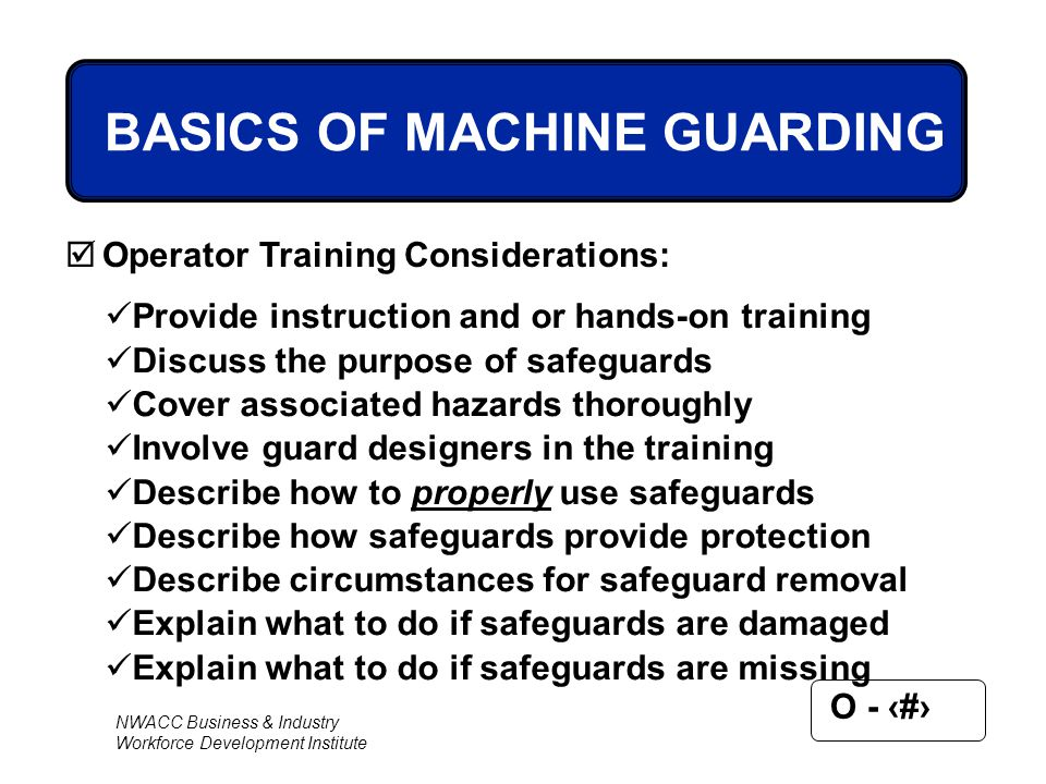 NWACC Business & Industry Workforce Development Institute O - 27 BASICS OF MACHINE GUARDING  Operator Training Considerations: Provide instruction an