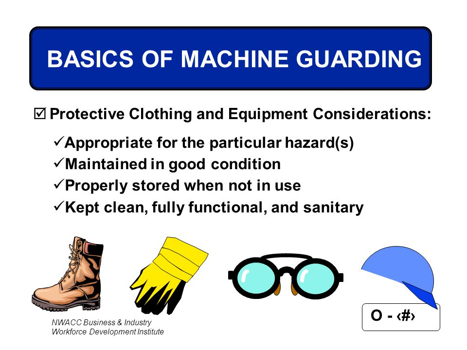 NWACC Business & Industry Workforce Development Institute O - 30 BASICS OF MACHINE GUARDING  Protective Clothing and Equipment Considerations: Approp