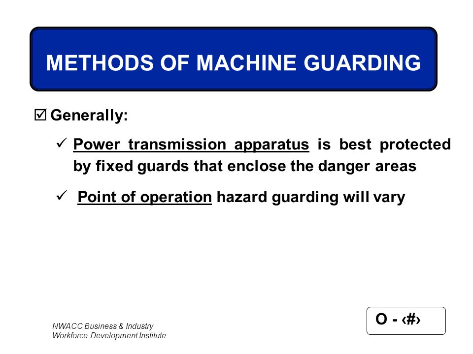 NWACC Business & Industry Workforce Development Institute O - 33 METHODS OF MACHINE GUARDING  Generally: Power transmission apparatus is best protect